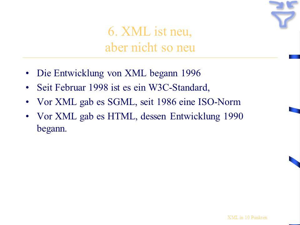 6. XML ist neu, aber nicht so neu Die Entwicklung von XML begann 1996 Seit Februar 1998 ist es ein W3C-Standard, Vor XML gab es SGML, seit 1986 eine I