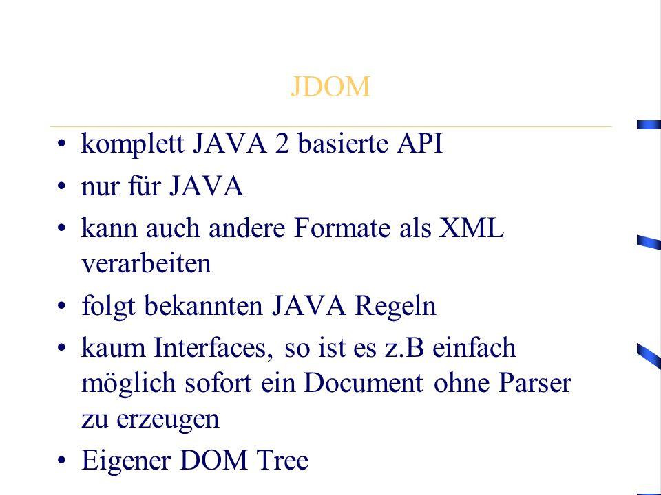 JDOM komplett JAVA 2 basierte API nur für JAVA kann auch andere Formate als XML verarbeiten folgt bekannten JAVA Regeln kaum Interfaces, so ist es z.B einfach möglich sofort ein Document ohne Parser zu erzeugen Eigener DOM Tree