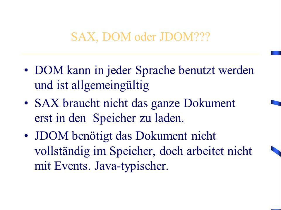 SAX, DOM oder JDOM??? DOM kann in jeder Sprache benutzt werden und ist allgemeingültig SAX braucht nicht das ganze Dokument erst in den Speicher zu la