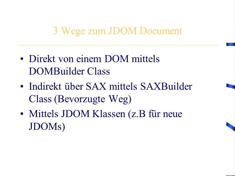 3 Wege zum JDOM Document Direkt von einem DOM mittels DOMBuilder Class Indirekt über SAX mittels SAXBuilder Class (Bevorzugte Weg) Mittels JDOM Klassen (z.B für neue JDOMs)