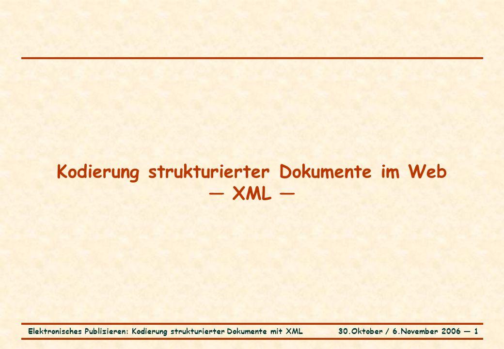 30.Oktober / 6.November 2006 ― 1Elektronisches Publizieren: Kodierung strukturierter Dokumente mit XML Kodierung strukturierter Dokumente im Web — XML —