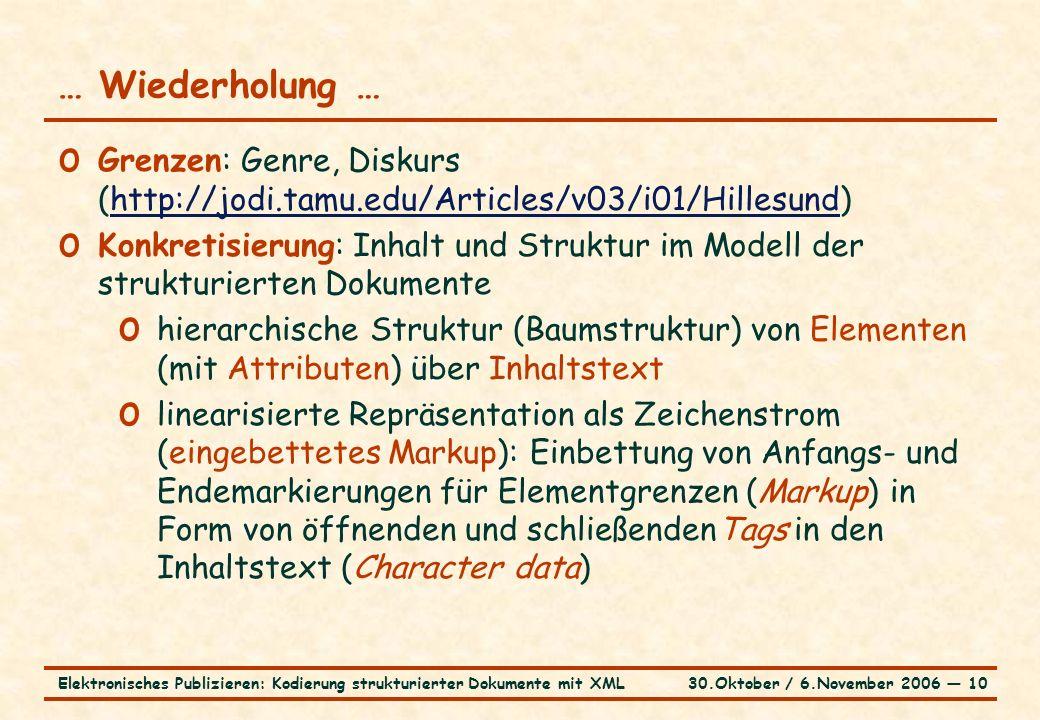 30.Oktober / 6.November 2006 ― 10Elektronisches Publizieren: Kodierung strukturierter Dokumente mit XML … Wiederholung … o Grenzen: Genre, Diskurs (http://jodi.tamu.edu/Articles/v03/i01/Hillesund)http://jodi.tamu.edu/Articles/v03/i01/Hillesund o Konkretisierung: Inhalt und Struktur im Modell der strukturierten Dokumente o hierarchische Struktur (Baumstruktur) von Elementen (mit Attributen) über Inhaltstext o linearisierte Repräsentation als Zeichenstrom (eingebettetes Markup): Einbettung von Anfangs- und Endemarkierungen für Elementgrenzen (Markup) in Form von öffnenden und schließendenTags in den Inhaltstext (Character data)