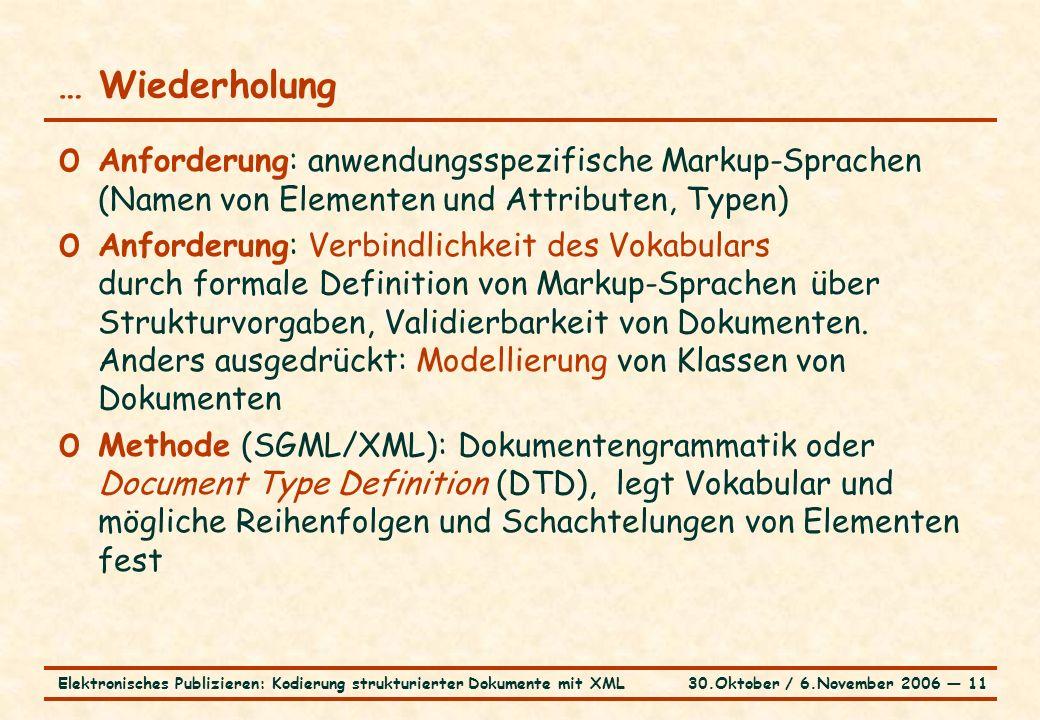 30.Oktober / 6.November 2006 ― 11Elektronisches Publizieren: Kodierung strukturierter Dokumente mit XML … Wiederholung o Anforderung: anwendungsspezifische Markup-Sprachen (Namen von Elementen und Attributen, Typen) o Anforderung: Verbindlichkeit des Vokabulars durch formale Definition von Markup-Sprachen über Strukturvorgaben, Validierbarkeit von Dokumenten.
