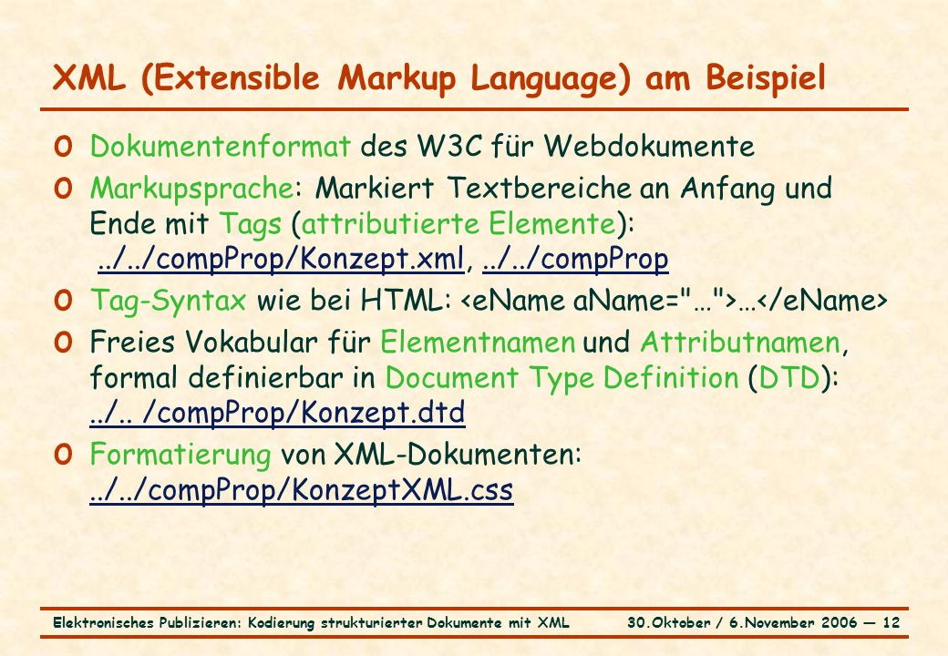 30.Oktober / 6.November 2006 ― 12Elektronisches Publizieren: Kodierung strukturierter Dokumente mit XML XML (Extensible Markup Language) am Beispiel o Dokumentenformat des W3C für Webdokumente o Markupsprache: Markiert Textbereiche an Anfang und Ende mit Tags (attributierte Elemente):../../compProp/Konzept.xml,../../compProp../../compProp/Konzept.xml../../compProp o Tag-Syntax wie bei HTML: … o Freies Vokabular für Elementnamen und Attributnamen, formal definierbar in Document Type Definition (DTD):../..