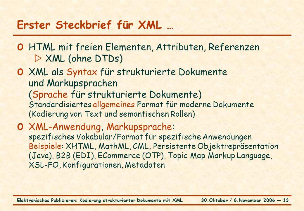 30.Oktober / 6.November 2006 ― 13Elektronisches Publizieren: Kodierung strukturierter Dokumente mit XML Erster Steckbrief für XML … o HTML mit freien Elementen, Attributen, Referenzen  XML (ohne DTDs) o XML als Syntax für strukturierte Dokumente und Markupsprachen (Sprache für strukturierte Dokumente) Standardisiertes allgemeines Format für moderne Dokumente (Kodierung von Text und semantischen Rollen) o XML-Anwendung, Markupsprache: spezifisches Vokabular/Format für spezifische Anwendungen Beispiele: XHTML, MathML, CML, Persistente Objektrepräsentation (Java), B2B (EDI), ECommerce (OTP), Topic Map Markup Language, XSL-FO, Konfigurationen, Metadaten