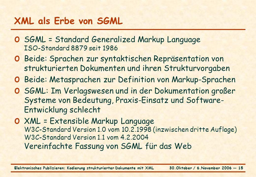 30.Oktober / 6.November 2006 ― 15Elektronisches Publizieren: Kodierung strukturierter Dokumente mit XML XML als Erbe von SGML o SGML = Standard Generalized Markup Language ISO-Standard 8879 seit 1986 o Beide: Sprachen zur syntaktischen Repräsentation von strukturierten Dokumenten und ihren Strukturvorgaben o Beide: Metasprachen zur Definition von Markup-Sprachen o SGML: Im Verlagswesen und in der Dokumentation großer Systeme von Bedeutung, Praxis-Einsatz und Software- Entwicklung schlecht o XML = Extensible Markup Language W3C-Standard Version 1.0 vom 10.2.1998 (inzwischen dritte Auflage) W3C-Standard Version 1.1 vom 4.2.2004 Vereinfachte Fassung von SGML für das Web