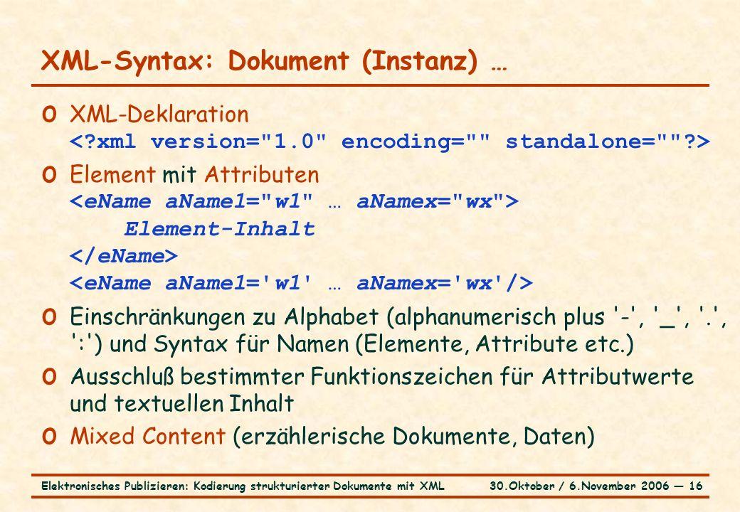 30.Oktober / 6.November 2006 ― 16Elektronisches Publizieren: Kodierung strukturierter Dokumente mit XML XML-Syntax: Dokument (Instanz) … o XML-Deklaration o Element mit Attributen Element-Inhalt o Einschränkungen zu Alphabet (alphanumerisch plus - , _ , . , : ) und Syntax für Namen (Elemente, Attribute etc.) o Ausschluß bestimmter Funktionszeichen für Attributwerte und textuellen Inhalt o Mixed Content (erzählerische Dokumente, Daten)