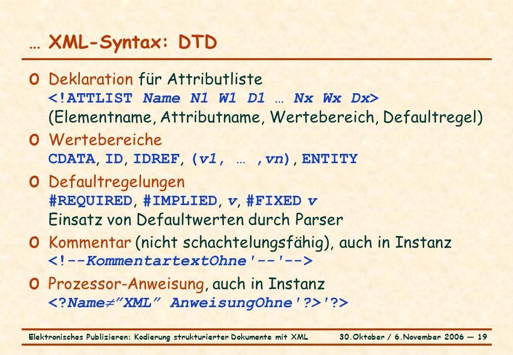 30.Oktober / 6.November 2006 ― 19Elektronisches Publizieren: Kodierung strukturierter Dokumente mit XML … XML-Syntax: DTD o Deklaration für Attributliste (Elementname, Attributname, Wertebereich, Defaultregel) o Wertebereiche CDATA, ID, IDREF, (v1, …,vn), ENTITY o Defaultregelungen #REQUIRED, #IMPLIED, v, #FIXED v Einsatz von Defaultwerten durch Parser o Kommentar (nicht schachtelungsfähig), auch in Instanz o Prozessor-Anweisung, auch in Instanz >