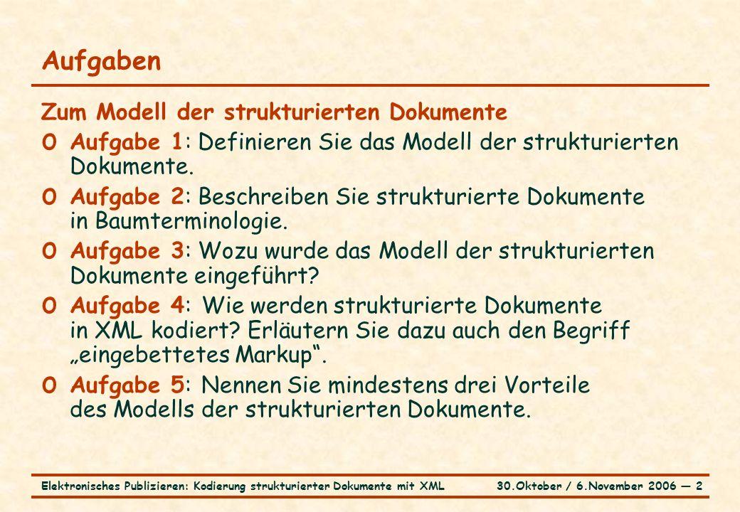 30.Oktober / 6.November 2006 ― 2Elektronisches Publizieren: Kodierung strukturierter Dokumente mit XML Aufgaben Zum Modell der strukturierten Dokumente o Aufgabe 1: Definieren Sie das Modell der strukturierten Dokumente.