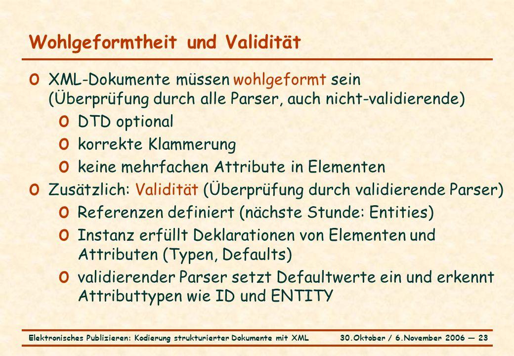 30.Oktober / 6.November 2006 ― 23Elektronisches Publizieren: Kodierung strukturierter Dokumente mit XML Wohlgeformtheit und Validität o XML-Dokumente müssen wohlgeformt sein (Überprüfung durch alle Parser, auch nicht-validierende) o DTD optional o korrekte Klammerung o keine mehrfachen Attribute in Elementen o Zusätzlich: Validität (Überprüfung durch validierende Parser) o Referenzen definiert (nächste Stunde: Entities) o Instanz erfüllt Deklarationen von Elementen und Attributen (Typen, Defaults) o validierender Parser setzt Defaultwerte ein und erkennt Attributtypen wie ID und ENTITY