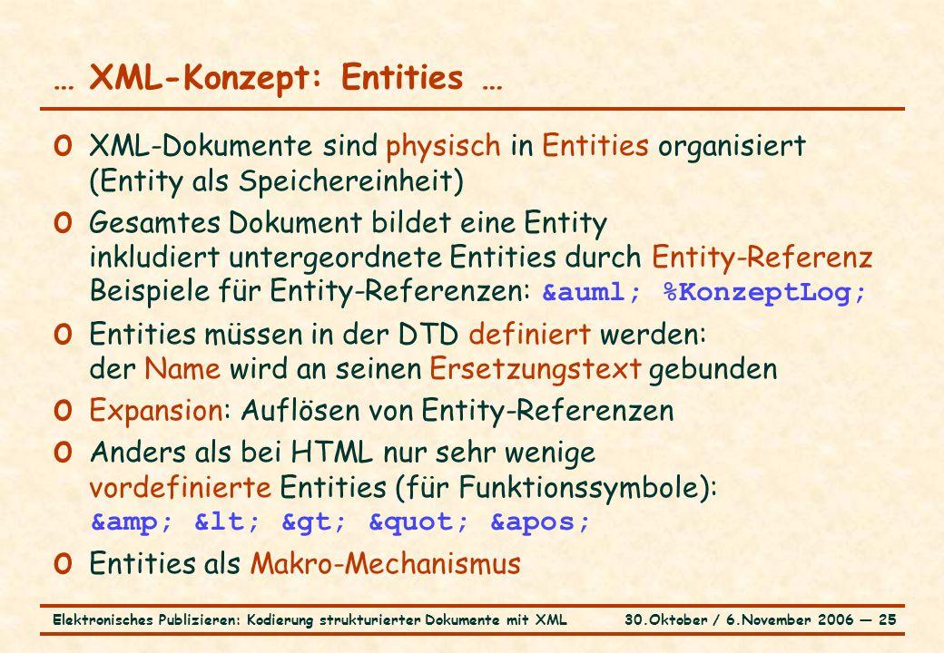 30.Oktober / 6.November 2006 ― 25Elektronisches Publizieren: Kodierung strukturierter Dokumente mit XML … XML-Konzept: Entities … o XML-Dokumente sind physisch in Entities organisiert (Entity als Speichereinheit) o Gesamtes Dokument bildet eine Entity inkludiert untergeordnete Entities durch Entity-Referenz Beispiele für Entity-Referenzen: ä %KonzeptLog; o Entities müssen in der DTD definiert werden: der Name wird an seinen Ersetzungstext gebunden o Expansion: Auflösen von Entity-Referenzen o Anders als bei HTML nur sehr wenige vordefinierte Entities (für Funktionssymbole): & < > &apos; o Entities als Makro-Mechanismus