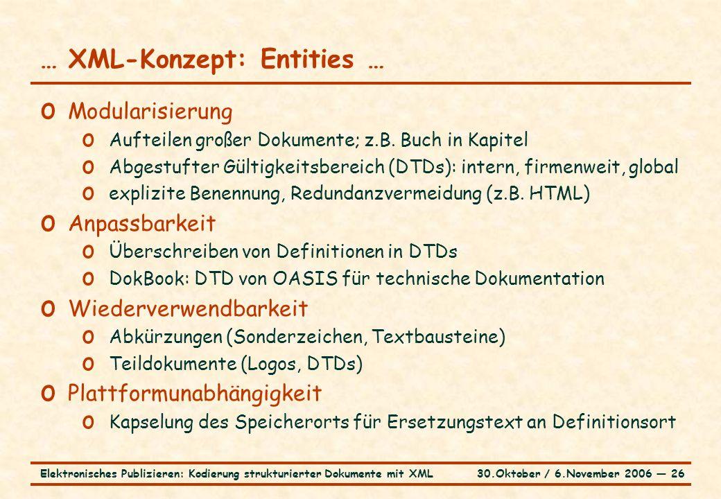 30.Oktober / 6.November 2006 ― 26Elektronisches Publizieren: Kodierung strukturierter Dokumente mit XML … XML-Konzept: Entities … o Modularisierung o Aufteilen großer Dokumente; z.B.