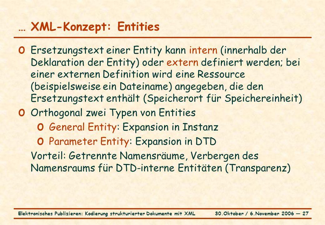 30.Oktober / 6.November 2006 ― 27Elektronisches Publizieren: Kodierung strukturierter Dokumente mit XML … XML-Konzept: Entities o Ersetzungstext einer Entity kann intern (innerhalb der Deklaration der Entity) oder extern definiert werden; bei einer externen Definition wird eine Ressource (beispielsweise ein Dateiname) angegeben, die den Ersetzungstext enthält (Speicherort für Speichereinheit) o Orthogonal zwei Typen von Entities o General Entity: Expansion in Instanz o Parameter Entity: Expansion in DTD Vorteil: Getrennte Namensräume, Verbergen des Namensraums für DTD-interne Entitäten (Transparenz)