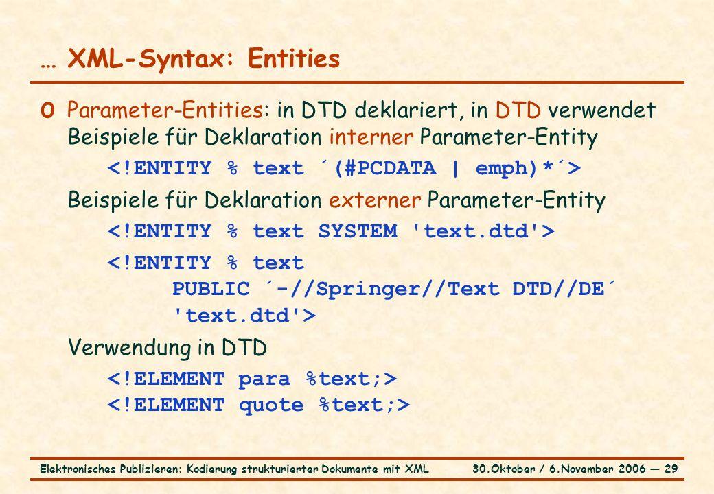 30.Oktober / 6.November 2006 ― 29Elektronisches Publizieren: Kodierung strukturierter Dokumente mit XML … XML-Syntax: Entities o Parameter-Entities: in DTD deklariert, in DTD verwendet Beispiele für Deklaration interner Parameter-Entity Beispiele für Deklaration externer Parameter-Entity Verwendung in DTD