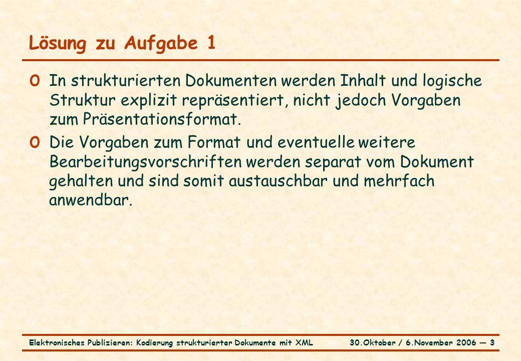 30.Oktober / 6.November 2006 ― 3Elektronisches Publizieren: Kodierung strukturierter Dokumente mit XML Lösung zu Aufgabe 1 o In strukturierten Dokumenten werden Inhalt und logische Struktur explizit repräsentiert, nicht jedoch Vorgaben zum Präsentationsformat.
