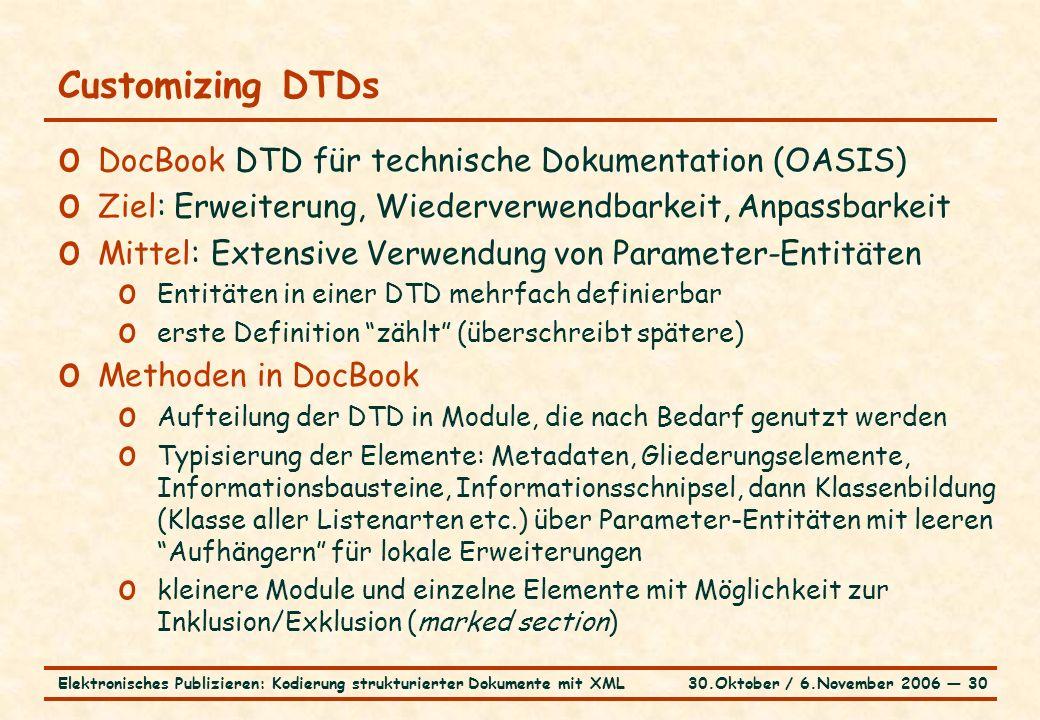 30.Oktober / 6.November 2006 ― 30Elektronisches Publizieren: Kodierung strukturierter Dokumente mit XML Customizing DTDs o DocBook DTD für technische Dokumentation (OASIS) o Ziel: Erweiterung, Wiederverwendbarkeit, Anpassbarkeit o Mittel: Extensive Verwendung von Parameter-Entitäten o Entitäten in einer DTD mehrfach definierbar o erste Definition zählt (überschreibt spätere) o Methoden in DocBook o Aufteilung der DTD in Module, die nach Bedarf genutzt werden o Typisierung der Elemente: Metadaten, Gliederungselemente, Informationsbausteine, Informationsschnipsel, dann Klassenbildung (Klasse aller Listenarten etc.) über Parameter-Entitäten mit leeren Aufhängern für lokale Erweiterungen o kleinere Module und einzelne Elemente mit Möglichkeit zur Inklusion/Exklusion (marked section)