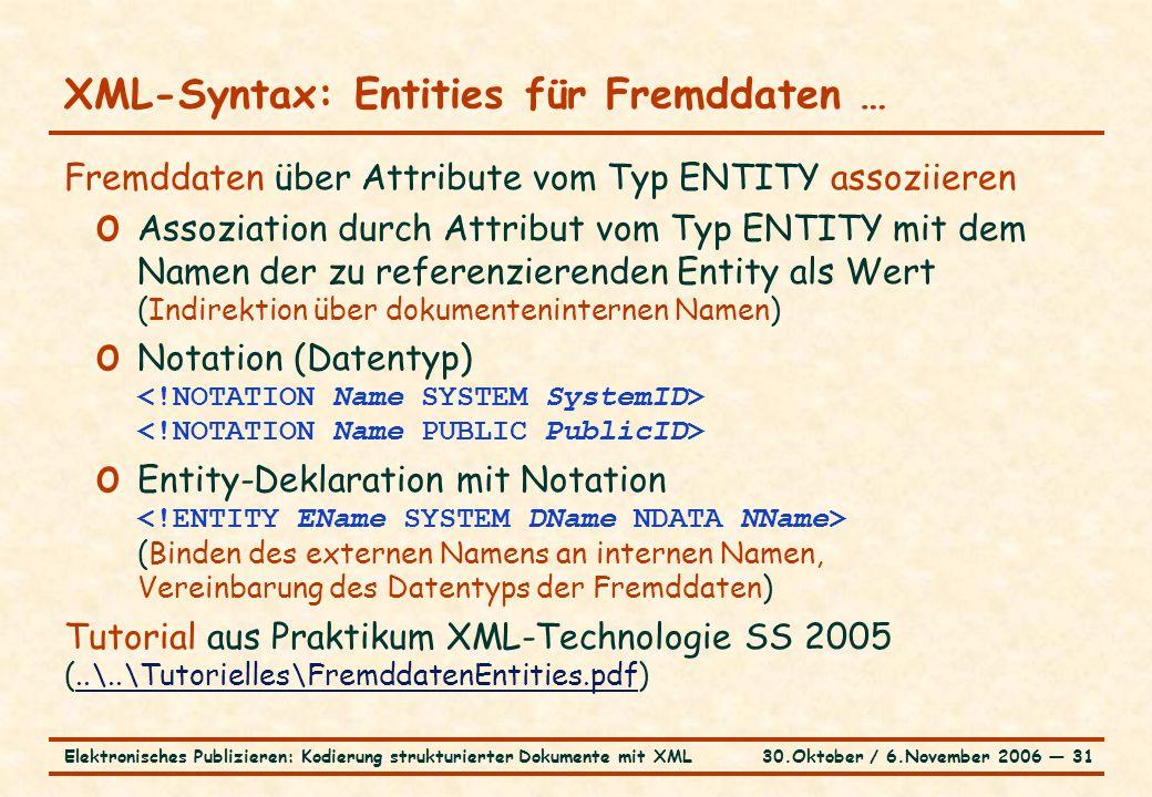 30.Oktober / 6.November 2006 ― 31Elektronisches Publizieren: Kodierung strukturierter Dokumente mit XML XML-Syntax: Entities für Fremddaten … Fremddaten über Attribute vom Typ ENTITY assoziieren o Assoziation durch Attribut vom Typ ENTITY mit dem Namen der zu referenzierenden Entity als Wert (Indirektion über dokumenteninternen Namen) o Notation (Datentyp) o Entity-Deklaration mit Notation (Binden des externen Namens an internen Namen, Vereinbarung des Datentyps der Fremddaten) Tutorial aus Praktikum XML-Technologie SS 2005 (..\..\Tutorielles\FremddatenEntities.pdf)..\..\Tutorielles\FremddatenEntities.pdf