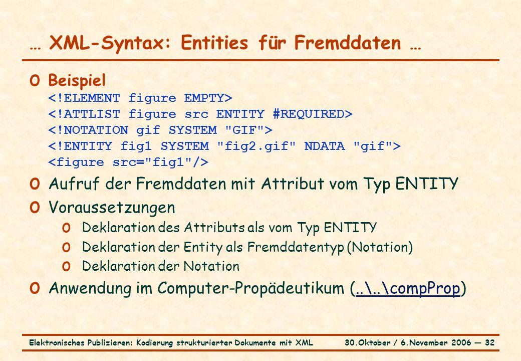 30.Oktober / 6.November 2006 ― 32Elektronisches Publizieren: Kodierung strukturierter Dokumente mit XML … XML-Syntax: Entities für Fremddaten … o Beispiel o Aufruf der Fremddaten mit Attribut vom Typ ENTITY o Voraussetzungen o Deklaration des Attributs als vom Typ ENTITY o Deklaration der Entity als Fremddatentyp (Notation) o Deklaration der Notation o Anwendung im Computer-Propädeutikum (..\..\compProp)..\..\compProp