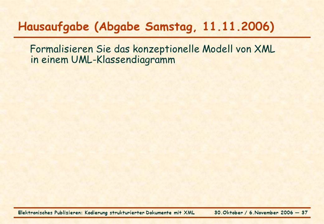 30.Oktober / 6.November 2006 ― 37Elektronisches Publizieren: Kodierung strukturierter Dokumente mit XML Hausaufgabe (Abgabe Samstag, 11.11.2006) Formalisieren Sie das konzeptionelle Modell von XML in einem UML-Klassendiagramm