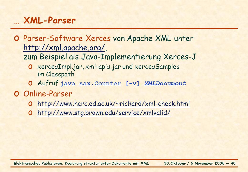 30.Oktober / 6.November 2006 ― 40Elektronisches Publizieren: Kodierung strukturierter Dokumente mit XML … XML-Parser o Parser-Software Xerces von Apache XML unter http://xml.apache.org/, zum Beispiel als Java-Implementierung Xerces-J http://xml.apache.org/ o xercesImpl.jar, xml-apis.jar und xercesSamples im Classpath o Aufruf java sax.Counter [-v] XMLDocument o Online-Parser o http://www.hcrc.ed.ac.uk/~richard/xml-check.html http://www.hcrc.ed.ac.uk/~richard/xml-check.html o http://www.stg.brown.edu/service/xmlvalid/ http://www.stg.brown.edu/service/xmlvalid/
