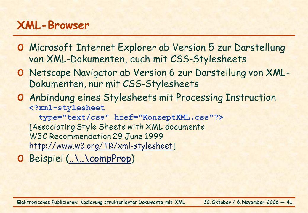 30.Oktober / 6.November 2006 ― 41Elektronisches Publizieren: Kodierung strukturierter Dokumente mit XML XML-Browser o Microsoft Internet Explorer ab Version 5 zur Darstellung von XML-Dokumenten, auch mit CSS-Stylesheets o Netscape Navigator ab Version 6 zur Darstellung von XML- Dokumenten, nur mit CSS-Stylesheets o Anbindung eines Stylesheets mit Processing Instruction [Associating Style Sheets with XML documents W3C Recommendation 29 June 1999 http://www.w3.org/TR/xml-stylesheet] http://www.w3.org/TR/xml-stylesheet o Beispiel (..\..\compProp)..\..\compProp