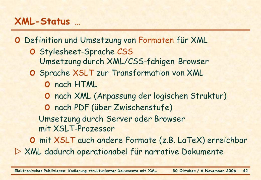 30.Oktober / 6.November 2006 ― 42Elektronisches Publizieren: Kodierung strukturierter Dokumente mit XML XML-Status … o Definition und Umsetzung von Formaten für XML o Stylesheet-Sprache CSS Umsetzung durch XML/CSS-fähigen Browser o Sprache XSLT zur Transformation von XML o nach HTML o nach XML (Anpassung der logischen Struktur) o nach PDF (über Zwischenstufe) Umsetzung durch Server oder Browser mit XSLT-Prozessor o mit XSLT auch andere Formate (z.B.