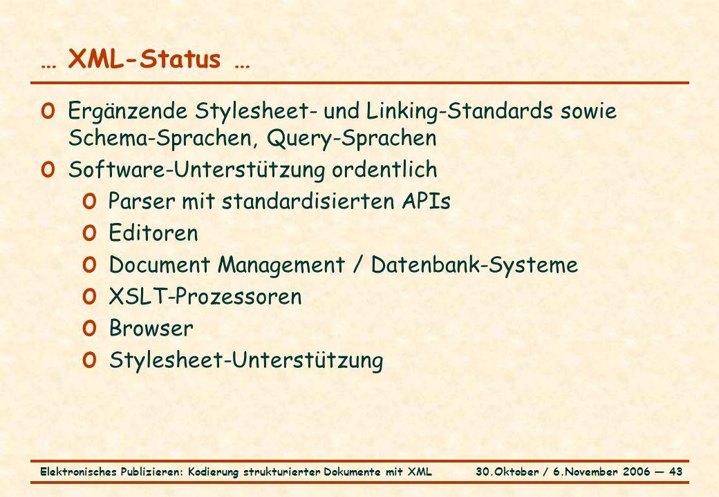 30.Oktober / 6.November 2006 ― 43Elektronisches Publizieren: Kodierung strukturierter Dokumente mit XML … XML-Status … o Ergänzende Stylesheet- und Linking-Standards sowie Schema-Sprachen, Query-Sprachen o Software-Unterstützung ordentlich o Parser mit standardisierten APIs o Editoren o Document Management / Datenbank-Systeme o XSLT-Prozessoren o Browser o Stylesheet-Unterstützung