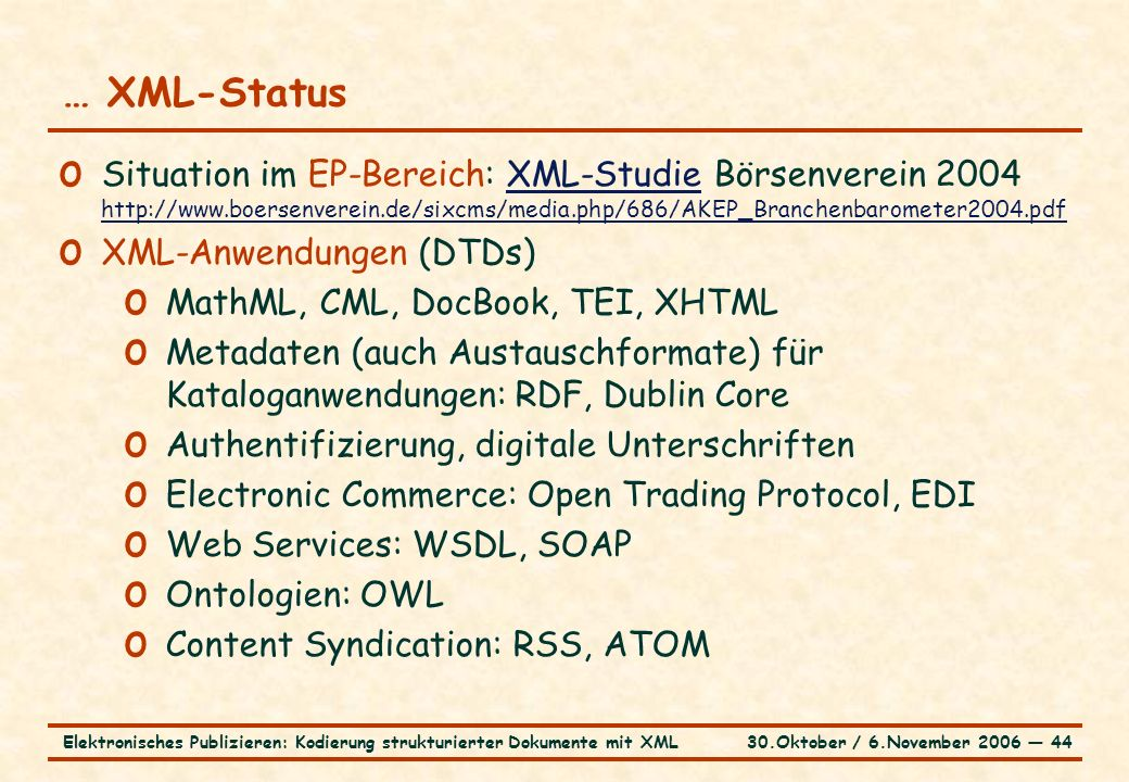 30.Oktober / 6.November 2006 ― 44Elektronisches Publizieren: Kodierung strukturierter Dokumente mit XML … XML-Status o Situation im EP-Bereich: XML-Studie Börsenverein 2004 http://www.boersenverein.de/sixcms/media.php/686/AKEP_Branchenbarometer2004.pdfXML-Studie http://www.boersenverein.de/sixcms/media.php/686/AKEP_Branchenbarometer2004.pdf o XML-Anwendungen (DTDs) o MathML, CML, DocBook, TEI, XHTML o Metadaten (auch Austauschformate) für Kataloganwendungen: RDF, Dublin Core o Authentifizierung, digitale Unterschriften o Electronic Commerce: Open Trading Protocol, EDI o Web Services: WSDL, SOAP o Ontologien: OWL o Content Syndication: RSS, ATOM