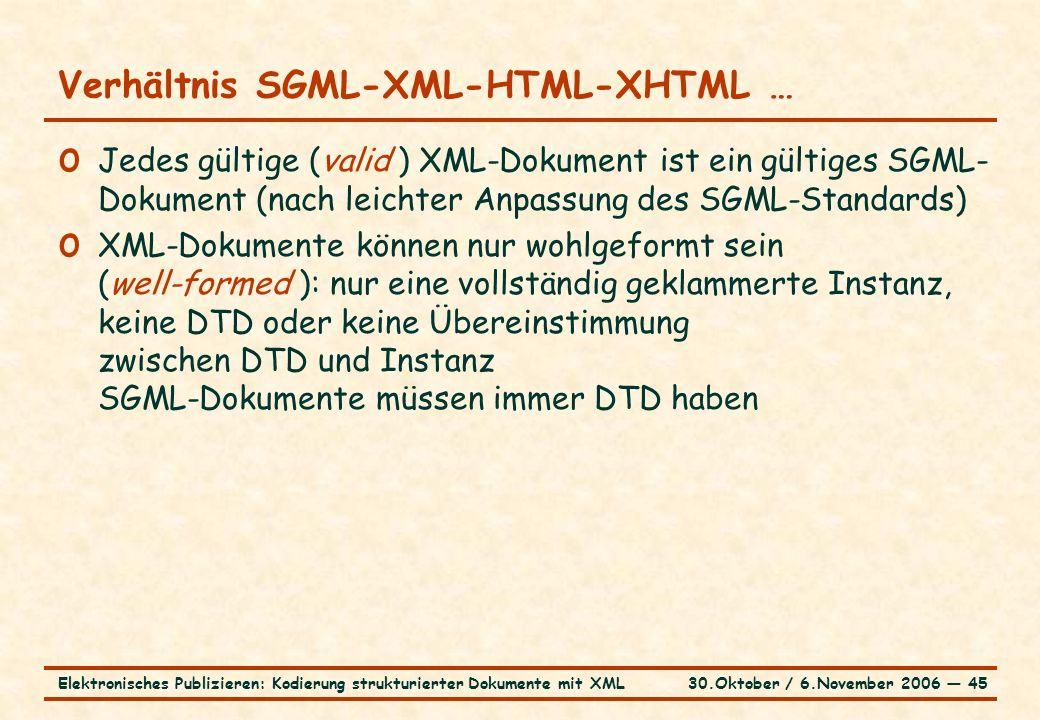 30.Oktober / 6.November 2006 ― 45Elektronisches Publizieren: Kodierung strukturierter Dokumente mit XML Verhältnis SGML-XML-HTML-XHTML … o Jedes gültige (valid ) XML-Dokument ist ein gültiges SGML- Dokument (nach leichter Anpassung des SGML-Standards) o XML-Dokumente können nur wohlgeformt sein (well-formed ): nur eine vollständig geklammerte Instanz, keine DTD oder keine Übereinstimmung zwischen DTD und Instanz SGML-Dokumente müssen immer DTD haben