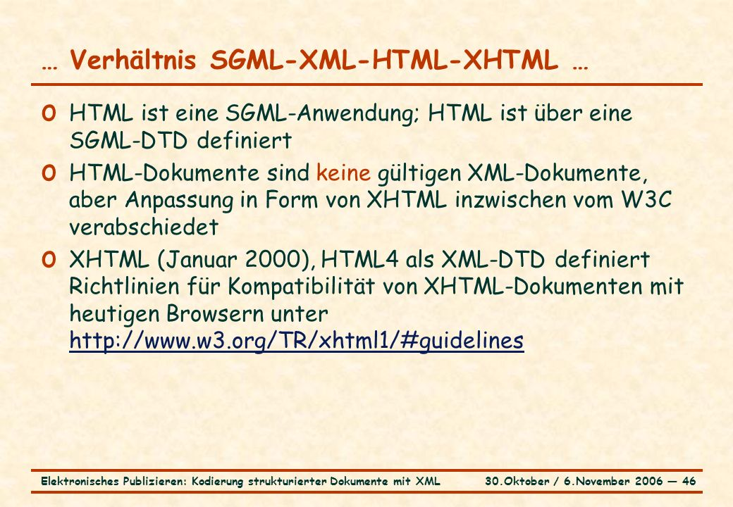 30.Oktober / 6.November 2006 ― 46Elektronisches Publizieren: Kodierung strukturierter Dokumente mit XML … Verhältnis SGML-XML-HTML-XHTML … o HTML ist eine SGML-Anwendung; HTML ist über eine SGML-DTD definiert o HTML-Dokumente sind keine gültigen XML-Dokumente, aber Anpassung in Form von XHTML inzwischen vom W3C verabschiedet o XHTML (Januar 2000), HTML4 als XML-DTD definiert Richtlinien für Kompatibilität von XHTML-Dokumenten mit heutigen Browsern unter http://www.w3.org/TR/xhtml1/#guidelines http://www.w3.org/TR/xhtml1/#guidelines