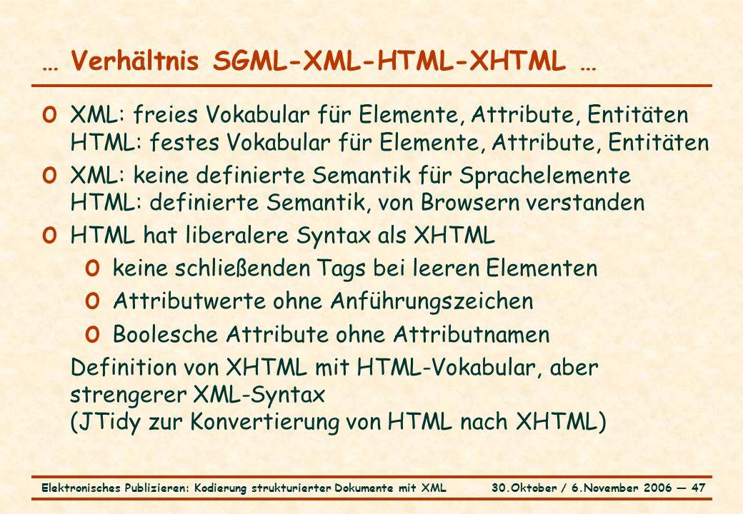 30.Oktober / 6.November 2006 ― 47Elektronisches Publizieren: Kodierung strukturierter Dokumente mit XML … Verhältnis SGML-XML-HTML-XHTML … o XML: freies Vokabular für Elemente, Attribute, Entitäten HTML: festes Vokabular für Elemente, Attribute, Entitäten o XML: keine definierte Semantik für Sprachelemente HTML: definierte Semantik, von Browsern verstanden o HTML hat liberalere Syntax als XHTML o keine schließenden Tags bei leeren Elementen o Attributwerte ohne Anführungszeichen o Boolesche Attribute ohne Attributnamen Definition von XHTML mit HTML-Vokabular, aber strengerer XML-Syntax (JTidy zur Konvertierung von HTML nach XHTML)