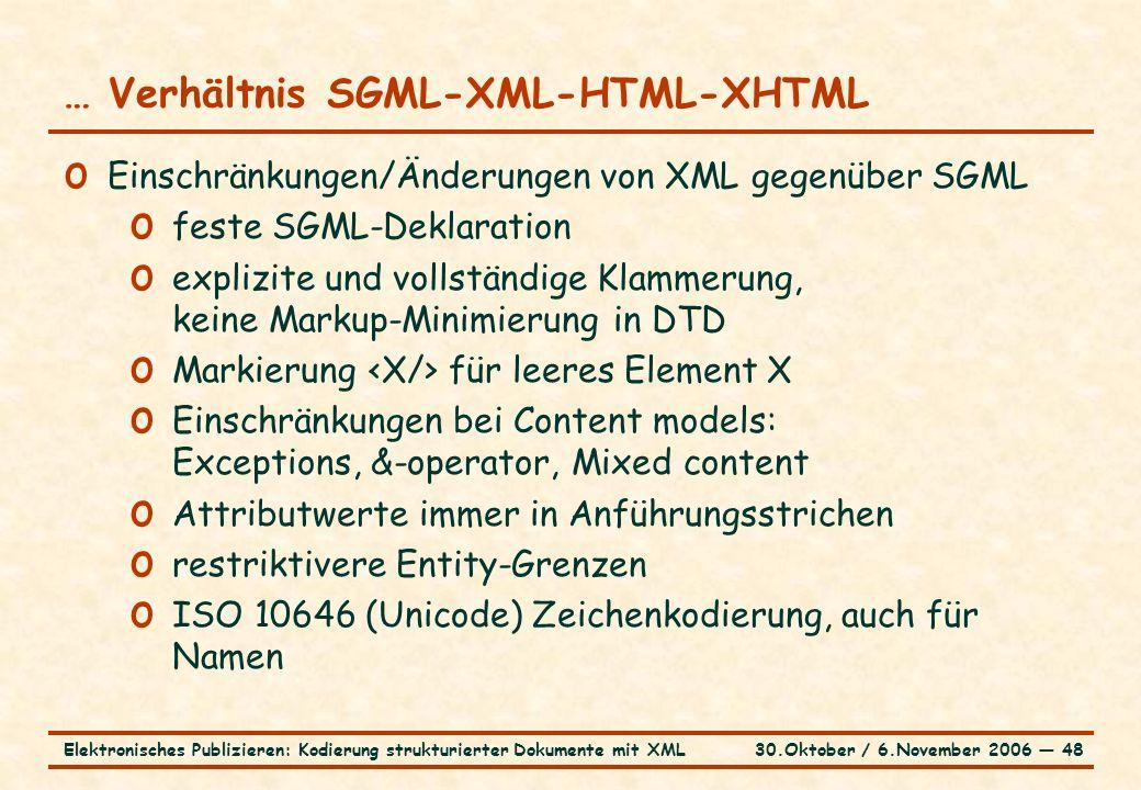 30.Oktober / 6.November 2006 ― 48Elektronisches Publizieren: Kodierung strukturierter Dokumente mit XML … Verhältnis SGML-XML-HTML-XHTML o Einschränkungen/Änderungen von XML gegenüber SGML o feste SGML-Deklaration o explizite und vollständige Klammerung, keine Markup-Minimierung in DTD o Markierung für leeres Element X o Einschränkungen bei Content models: Exceptions, &-operator, Mixed content o Attributwerte immer in Anführungsstrichen o restriktivere Entity-Grenzen o ISO 10646 (Unicode) Zeichenkodierung, auch für Namen
