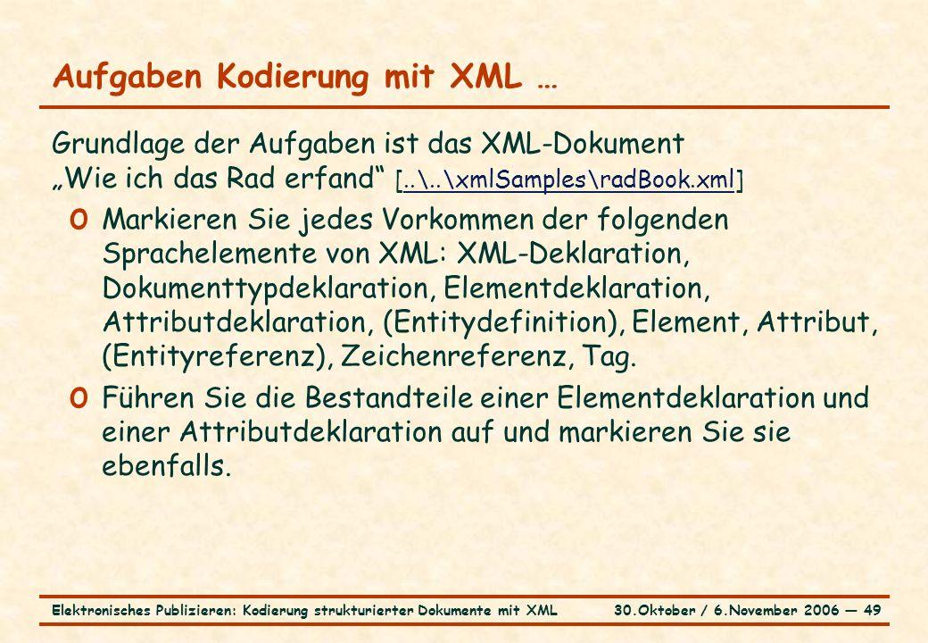 """30.Oktober / 6.November 2006 ― 49Elektronisches Publizieren: Kodierung strukturierter Dokumente mit XML Aufgaben Kodierung mit XML … Grundlage der Aufgaben ist das XML-Dokument """"Wie ich das Rad erfand [..\..\xmlSamples\radBook.xml]..\..\xmlSamples\radBook.xml o Markieren Sie jedes Vorkommen der folgenden Sprachelemente von XML: XML-Deklaration, Dokumenttypdeklaration, Elementdeklaration, Attributdeklaration, (Entitydefinition), Element, Attribut, (Entityreferenz), Zeichenreferenz, Tag."""