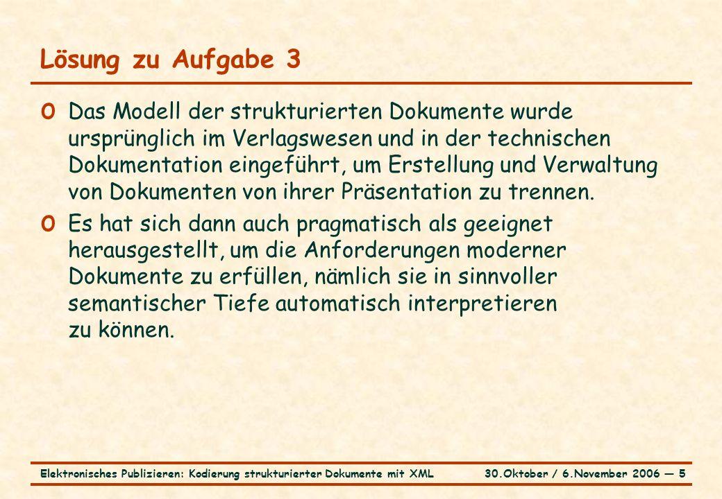 30.Oktober / 6.November 2006 ― 5Elektronisches Publizieren: Kodierung strukturierter Dokumente mit XML Lösung zu Aufgabe 3 o Das Modell der strukturierten Dokumente wurde ursprünglich im Verlagswesen und in der technischen Dokumentation eingeführt, um Erstellung und Verwaltung von Dokumenten von ihrer Präsentation zu trennen.