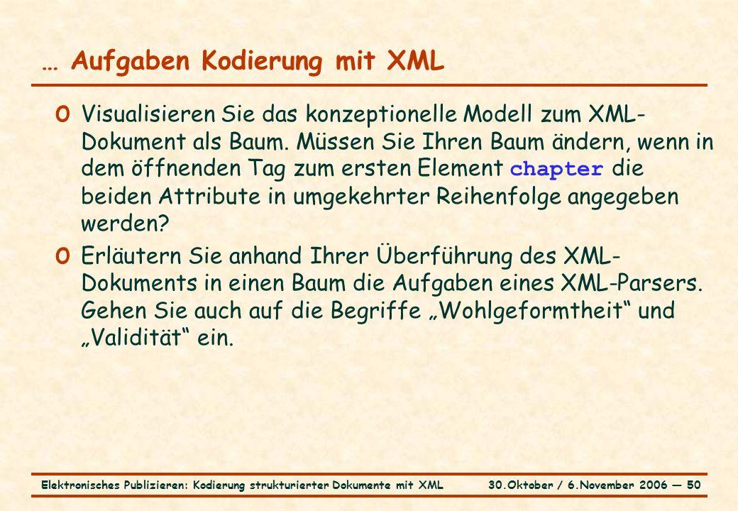 30.Oktober / 6.November 2006 ― 50Elektronisches Publizieren: Kodierung strukturierter Dokumente mit XML … Aufgaben Kodierung mit XML o Visualisieren Sie das konzeptionelle Modell zum XML- Dokument als Baum.