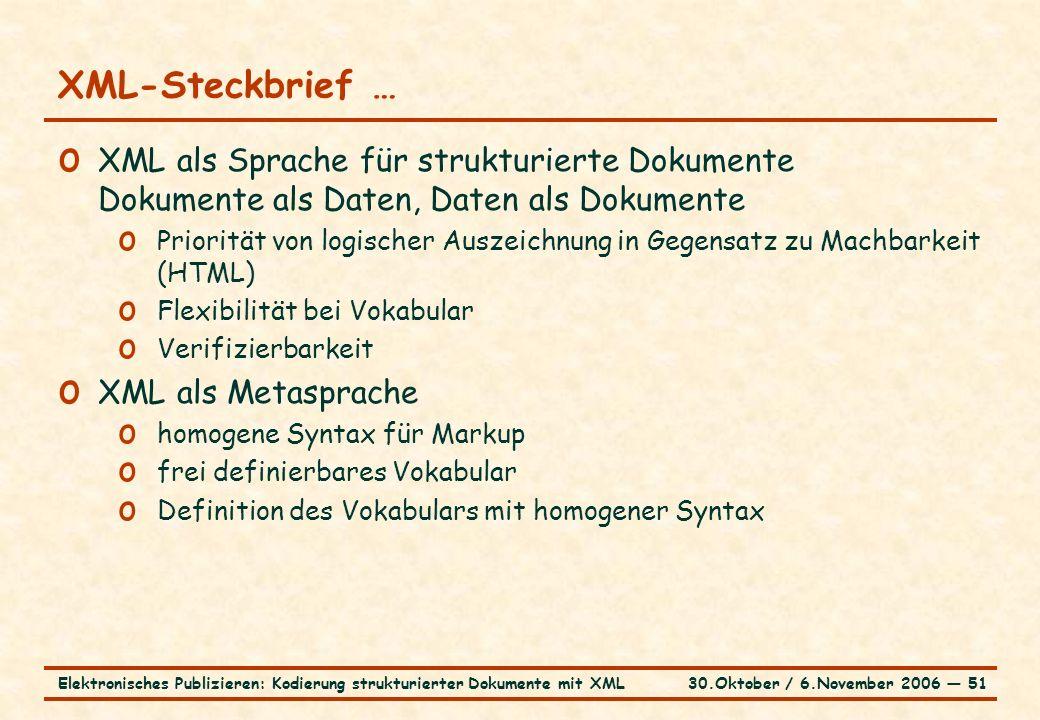 30.Oktober / 6.November 2006 ― 51Elektronisches Publizieren: Kodierung strukturierter Dokumente mit XML XML-Steckbrief … o XML als Sprache für strukturierte Dokumente Dokumente als Daten, Daten als Dokumente o Priorität von logischer Auszeichnung in Gegensatz zu Machbarkeit (HTML) o Flexibilität bei Vokabular o Verifizierbarkeit o XML als Metasprache o homogene Syntax für Markup o frei definierbares Vokabular o Definition des Vokabulars mit homogener Syntax