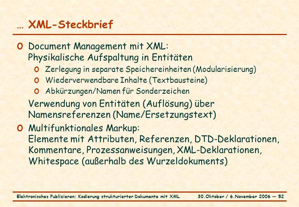 30.Oktober / 6.November 2006 ― 52Elektronisches Publizieren: Kodierung strukturierter Dokumente mit XML … XML-Steckbrief o Document Management mit XML: Physikalische Aufspaltung in Entitäten o Zerlegung in separate Speichereinheiten (Modularisierung) o Wiederverwendbare Inhalte (Textbausteine) o Abkürzungen/Namen für Sonderzeichen Verwendung von Entitäten (Auflösung) über Namensreferenzen (Name/Ersetzungstext) o Multifunktionales Markup: Elemente mit Attributen, Referenzen, DTD-Deklarationen, Kommentare, Prozessanweisungen, XML-Deklarationen, Whitespace (außerhalb des Wurzeldokuments)