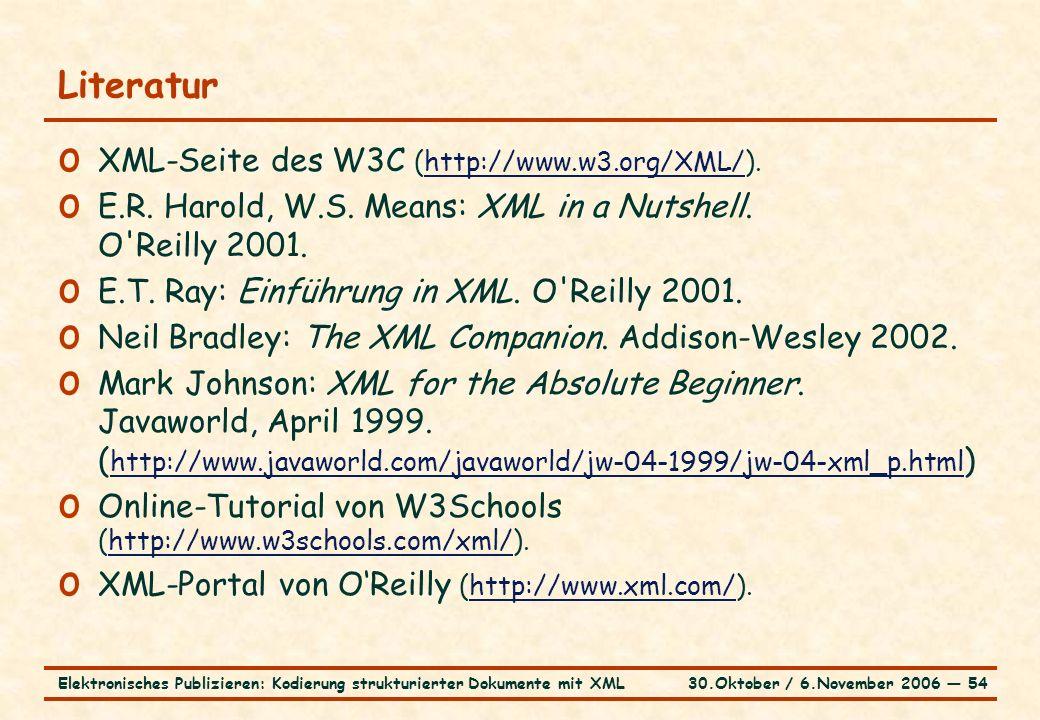 30.Oktober / 6.November 2006 ― 54Elektronisches Publizieren: Kodierung strukturierter Dokumente mit XML Literatur o XML-Seite des W3C (http://www.w3.org/XML/).http://www.w3.org/XML/ o E.R.