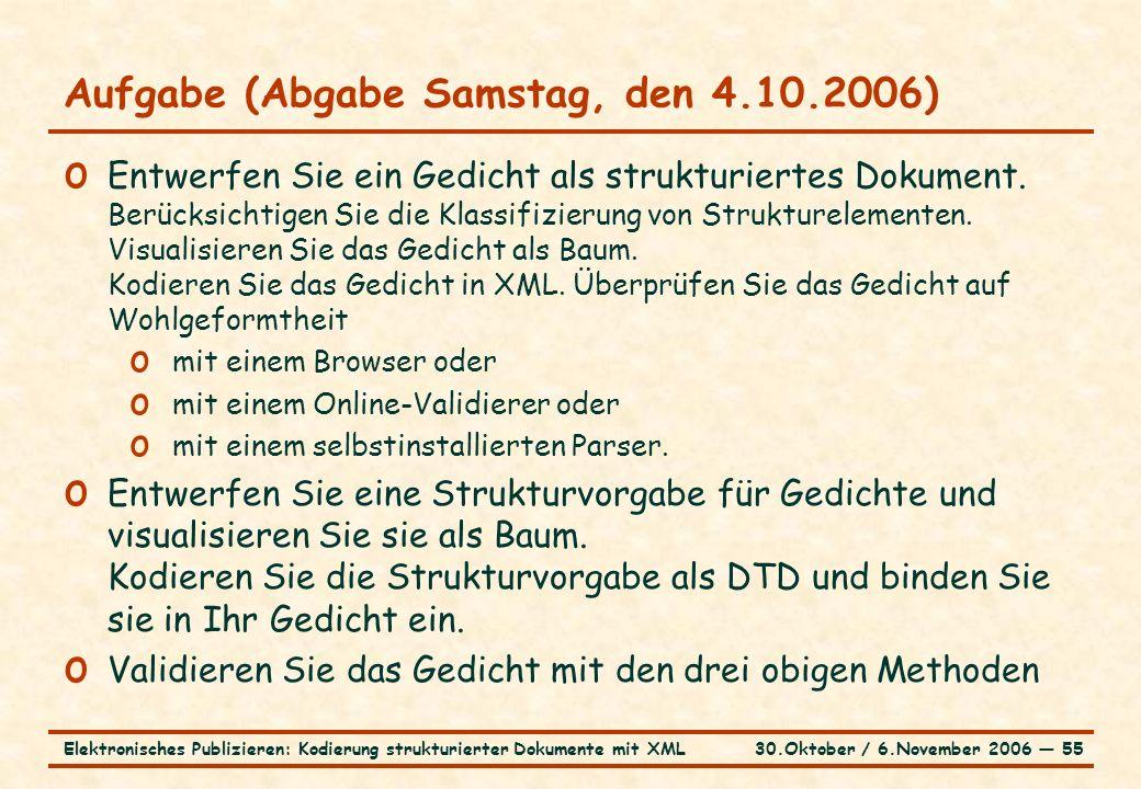 30.Oktober / 6.November 2006 ― 55Elektronisches Publizieren: Kodierung strukturierter Dokumente mit XML Aufgabe (Abgabe Samstag, den 4.10.2006) o Entwerfen Sie ein Gedicht als strukturiertes Dokument.