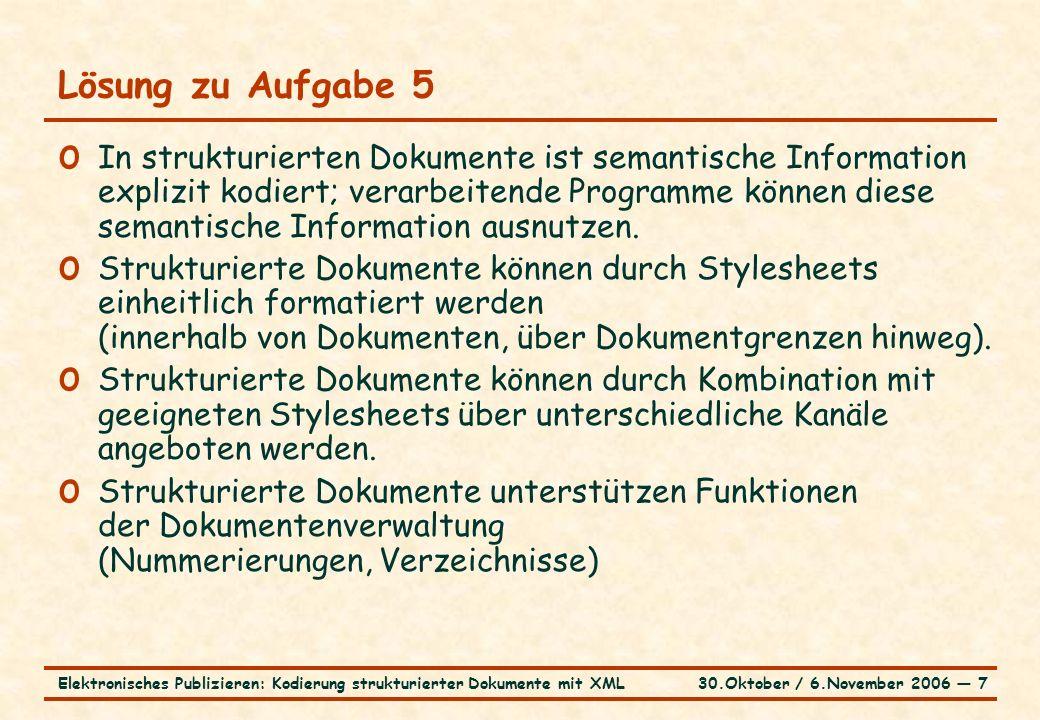30.Oktober / 6.November 2006 ― 7Elektronisches Publizieren: Kodierung strukturierter Dokumente mit XML Lösung zu Aufgabe 5 o In strukturierten Dokumente ist semantische Information explizit kodiert; verarbeitende Programme können diese semantische Information ausnutzen.