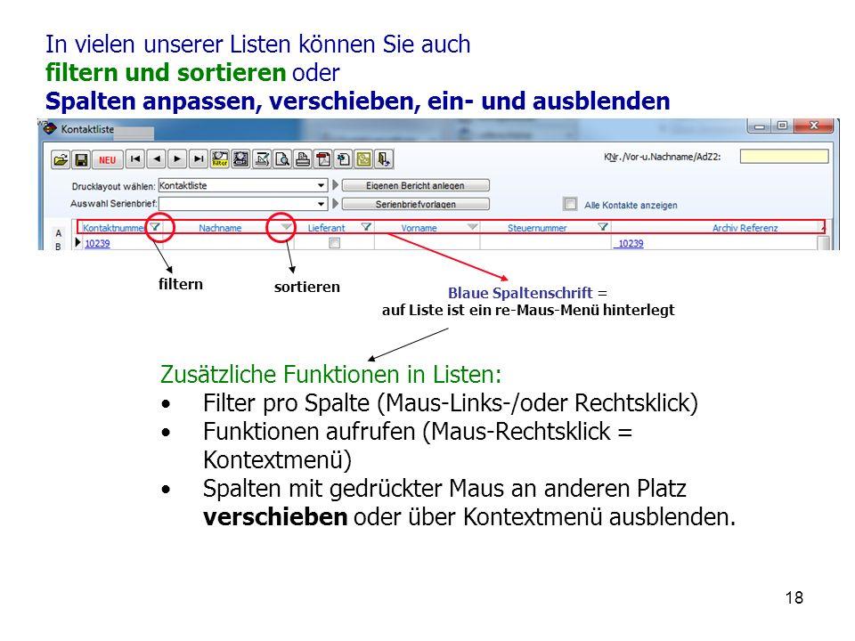 18 In vielen unserer Listen können Sie auch filtern und sortieren oder Spalten anpassen, verschieben, ein- und ausblenden Zusätzliche Funktionen in Listen: Filter pro Spalte (Maus-Links-/oder Rechtsklick) Funktionen aufrufen (Maus-Rechtsklick = Kontextmenü) Spalten mit gedrückter Maus an anderen Platz verschieben oder über Kontextmenü ausblenden.