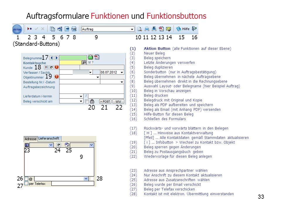 33 Auftragsformulare Funktionen und Funktionsbuttons (1)Aktion Button (alle Funktionen auf dieser Ebene) (2)Neuer Beleg (3)Beleg speichern (4)Letzte Änderungen verwerfen (5)Beleg duplizieren (6)Sonderbutton (nur in Auftragsbestätigung) (7)Beleg übernehmen in nächste Auftragsebene (8)Beleg übernehmen direkt in die Rechnungsebene (9)Auswahl Layout- oder Belegname (hier Beispiel Auftrag) (10)Beleg in Vorschau anzeigen (11)Beleg drucken (12)Belegdruck mit Original und Kopie (13)Beleg als PDF aufbereiten und speichern (14)Beleg als Email (mit Anhang PDF) versenden (15)Hilfe-Button für diesen Beleg (16)Schließen des Formulars (17)Rückwärts- und vorwärts blättern in den Belegen (18)[ H ] … Hinweise aus Kontaktverwaltung [Pfeil] … Alle Kontaktdaten gemäß Stammdaten aktualisieren (19)[ i ] … Infobutton > Wechsel zu Kontakt bzw.