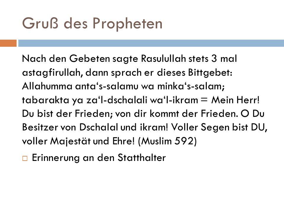 Gruß des Propheten Nach den Gebeten sagte Rasulullah stets 3 mal astagfirullah, dann sprach er dieses Bittgebet: Allahumma anta's-salamu wa minka's-sa