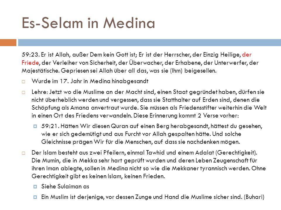 Es-Selam in Medina 59:23. Er ist Allah, außer Dem kein Gott ist; Er ist der Herrscher, der Einzig Heilige, der Friede, der Verleiher von Sicherheit, d