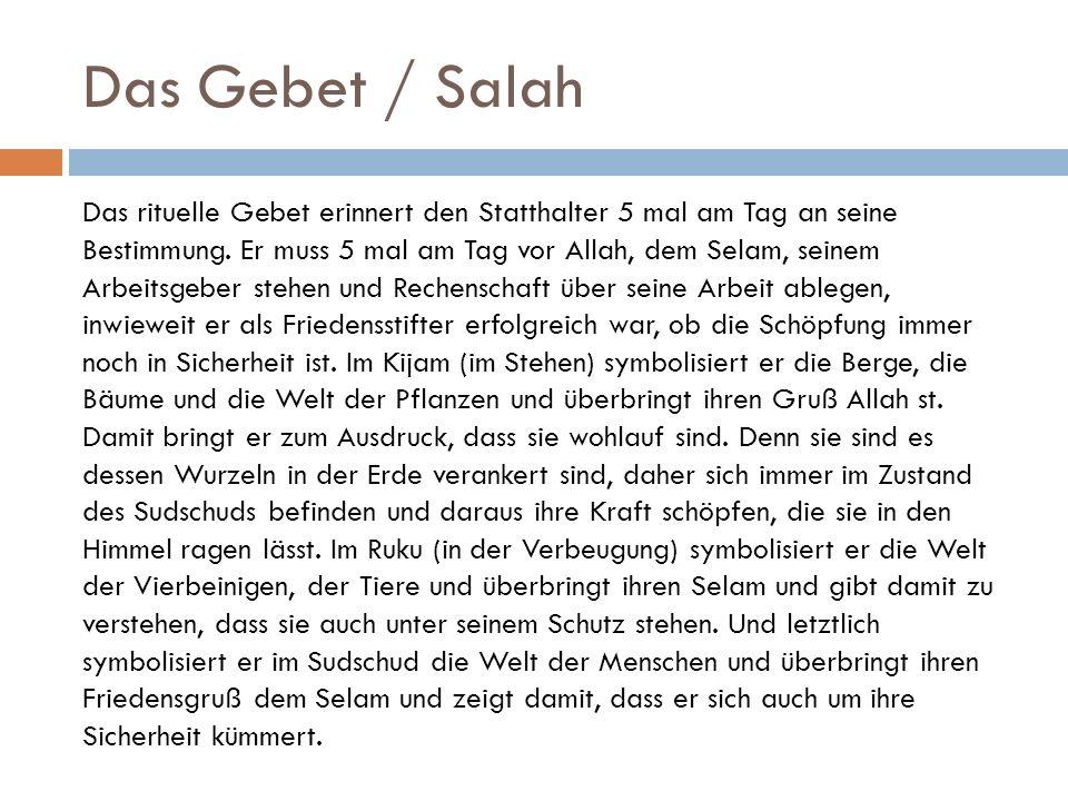 Das Gebet / Salah Das rituelle Gebet erinnert den Statthalter 5 mal am Tag an seine Bestimmung. Er muss 5 mal am Tag vor Allah, dem Selam, seinem Arbe