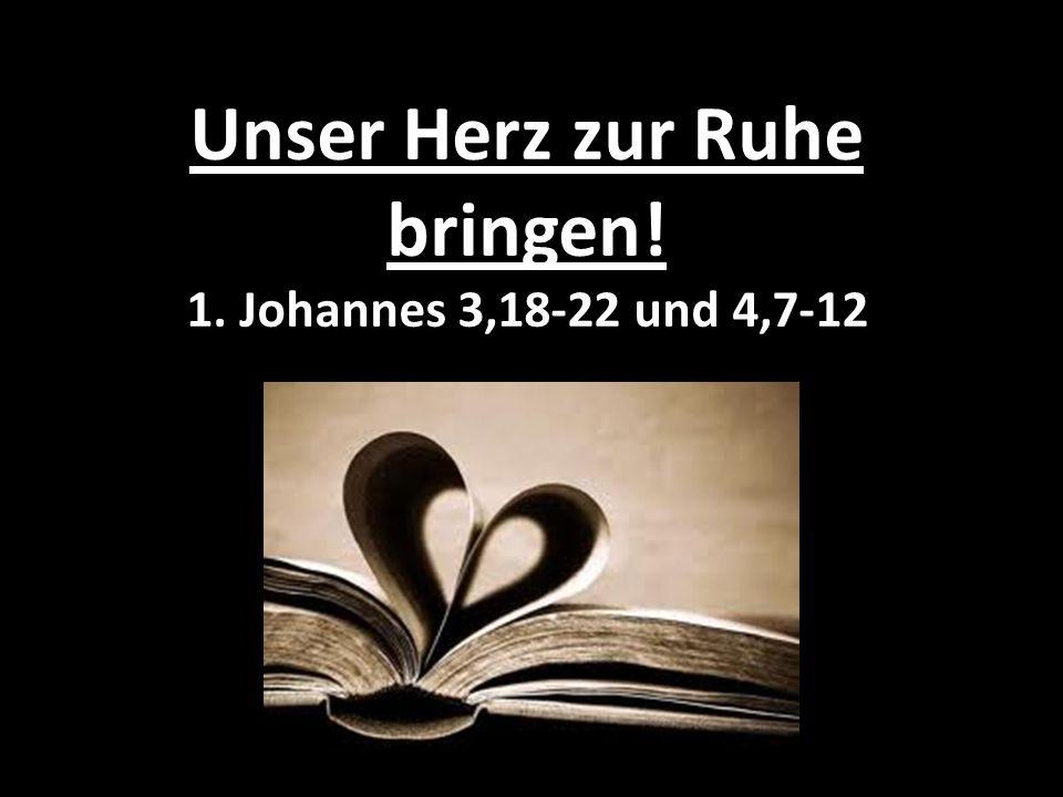 Unser Herz zur Ruhe bringen! 1. Johannes 3,18-22 und 4,7-12
