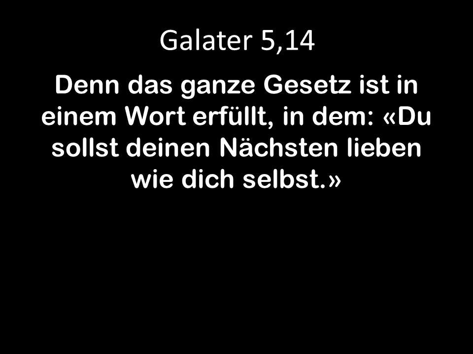 Galater 5,14 Denn das ganze Gesetz ist in einem Wort erfüllt, in dem: «Du sollst deinen Nächsten lieben wie dich selbst.»