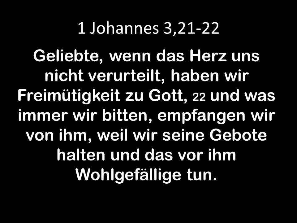 1 Johannes 3,21-22 Geliebte, wenn das Herz uns nicht verurteilt, haben wir Freimütigkeit zu Gott, 22 und was immer wir bitten, empfangen wir von ihm, weil wir seine Gebote halten und das vor ihm Wohlgefällige tun.