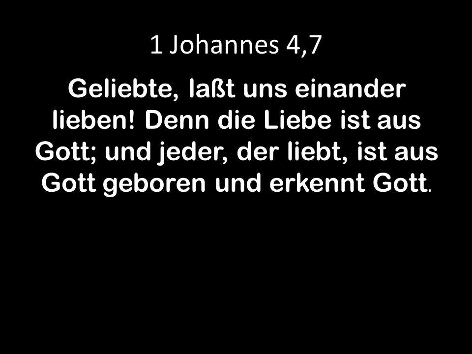 1 Johannes 4,7 Geliebte, laßt uns einander lieben! Denn die Liebe ist aus Gott; und jeder, der liebt, ist aus Gott geboren und erkennt Gott.