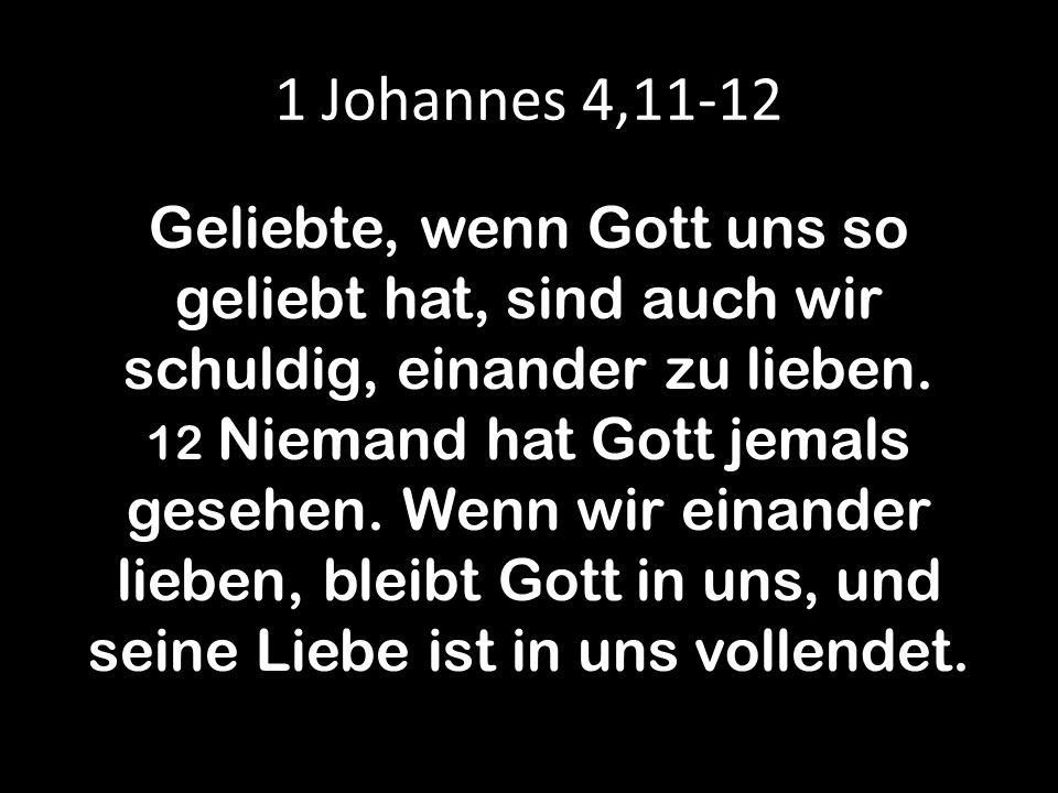 1 Johannes 4,11-12 Geliebte, wenn Gott uns so geliebt hat, sind auch wir schuldig, einander zu lieben. 12 Niemand hat Gott jemals gesehen. Wenn wir ei